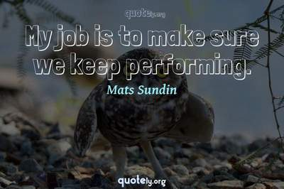 Photo Quote of My job is to make sure we keep performing.