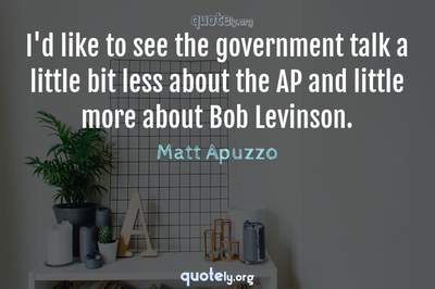 Photo Quote of I'd like to see the government talk a little bit less about the AP and little more about Bob Levinson.