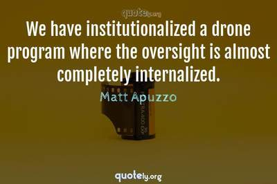 Photo Quote of We have institutionalized a drone program where the oversight is almost completely internalized.
