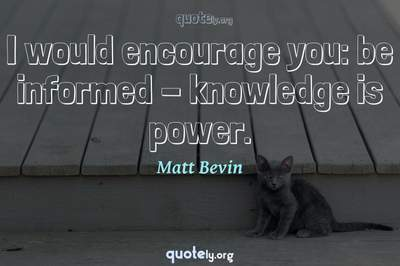 Photo Quote of I would encourage you: be informed - knowledge is power.