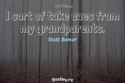 Photo Quote of I sort of take cues from my grandparents.