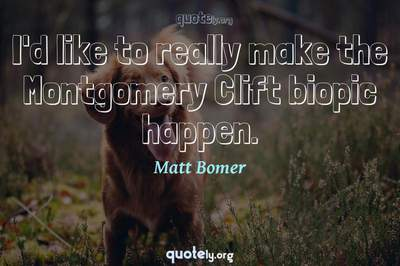 Photo Quote of I'd like to really make the Montgomery Clift biopic happen.