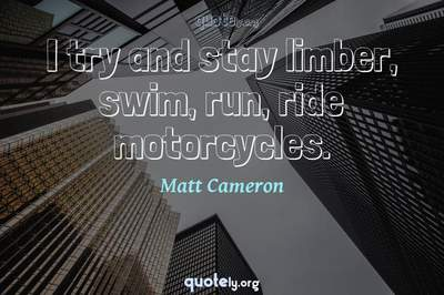Photo Quote of I try and stay limber, swim, run, ride motorcycles.