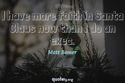 Photo Quote of I have more faith in Santa Claus now than I do an exec.