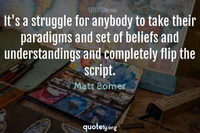 Photo Quote of It's a struggle for anybody to take their paradigms and set of beliefs and understandings and completely flip the script.