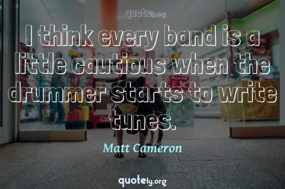 Photo Quote of I think every band is a little cautious when the drummer starts to write tunes.