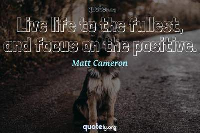 Photo Quote of Live life to the fullest, and focus on the positive.