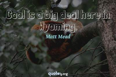 Photo Quote of Coal is a big deal here in Wyoming.