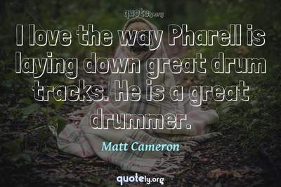 Photo Quote of I love the way Pharell is laying down great drum tracks. He is a great drummer.