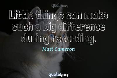Photo Quote of Little things can make such a big difference during recording.