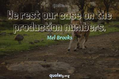 Photo Quote of We rest our case on the production numbers.