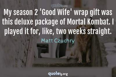 Photo Quote of My season 2 'Good Wife' wrap gift was this deluxe package of Mortal Kombat. I played it for, like, two weeks straight.
