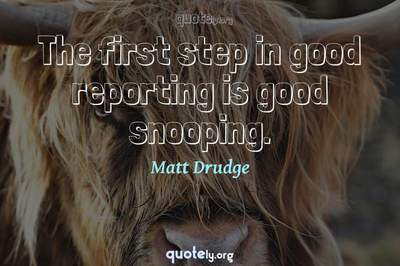 Photo Quote of The first step in good reporting is good snooping.