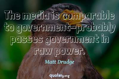 Photo Quote of The media is comparable to government-probably passes government in raw power.