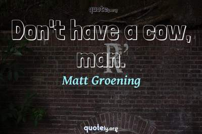 Photo Quote of Don't have a cow, man.