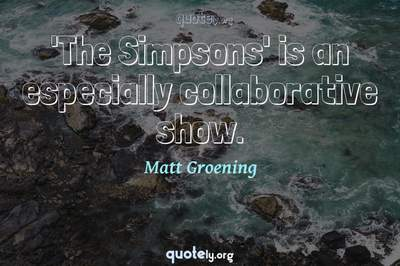 Photo Quote of 'The Simpsons' is an especially collaborative show.