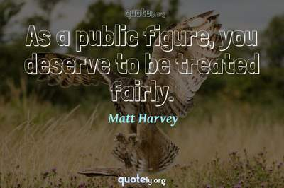 Photo Quote of As a public figure, you deserve to be treated fairly.