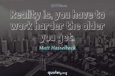 Photo Quote of Reality is, you have to work harder the older you get.