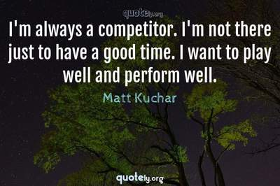 Photo Quote of I'm always a competitor. I'm not there just to have a good time. I want to play well and perform well.