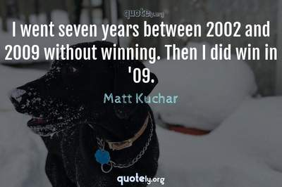 Photo Quote of I went seven years between 2002 and 2009 without winning. Then I did win in '09.