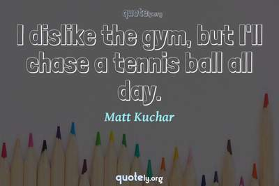 Photo Quote of I dislike the gym, but I'll chase a tennis ball all day.