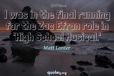 Photo Quote of I was in the final running for the Zac Efron role in 'High School Musical.'
