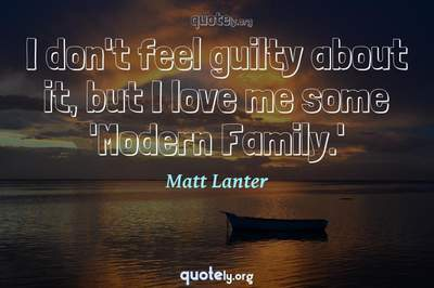 Photo Quote of I don't feel guilty about it, but I love me some 'Modern Family.'