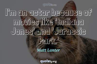 Photo Quote of I'm an actor because of movies like 'Indiana Jones' and 'Jurassic Park.'