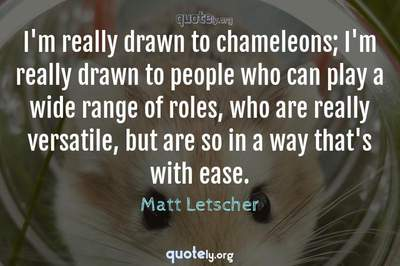 Photo Quote of I'm really drawn to chameleons; I'm really drawn to people who can play a wide range of roles, who are really versatile, but are so in a way that's with ease.