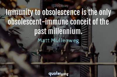 Photo Quote of Immunity to obsolescence is the only obsolescent-immune conceit of the past millennium.