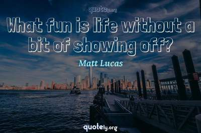 Photo Quote of What fun is life without a bit of showing off?