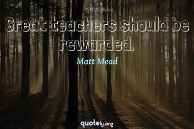 Photo Quote of Great teachers should be rewarded.