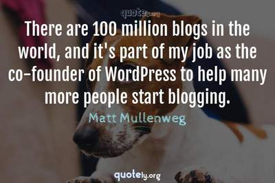 Photo Quote of There are 100 million blogs in the world, and it's part of my job as the co-founder of WordPress to help many more people start blogging.