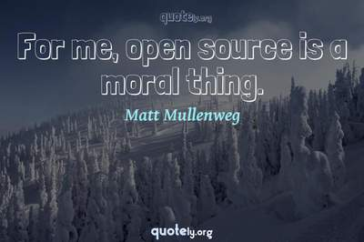 Photo Quote of For me, open source is a moral thing.