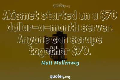 Photo Quote of Akismet started on a $70 dollar-a-month server. Anyone can scrape together $70.