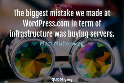 Photo Quote of The biggest mistake we made at WordPress.com in term of infrastructure was buying servers.
