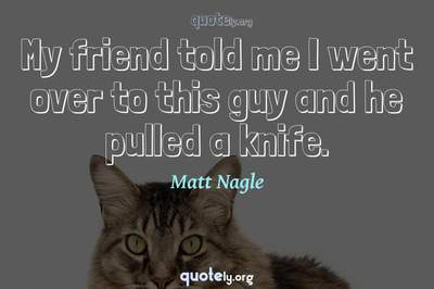 Photo Quote of My friend told me I went over to this guy and he pulled a knife.