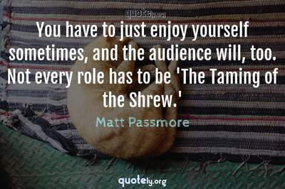 Photo Quote of You have to just enjoy yourself sometimes, and the audience will, too. Not every role has to be 'The Taming of the Shrew.'