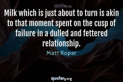 Photo Quote of Milk which is just about to turn is akin to that moment spent on the cusp of failure in a dulled and fettered relationship.