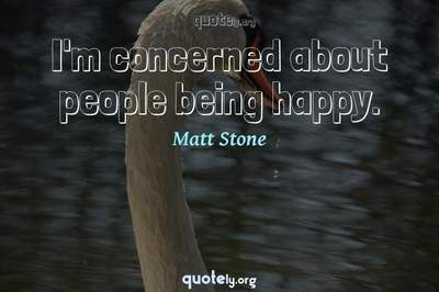 Photo Quote of I'm concerned about people being happy.