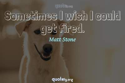 Photo Quote of Sometimes I wish I could get fired.