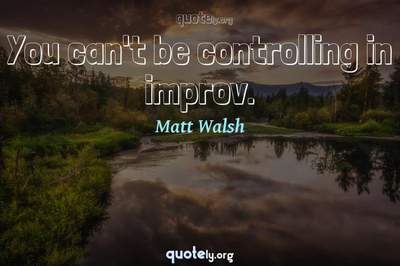 Photo Quote of You can't be controlling in improv.