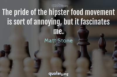 Photo Quote of The pride of the hipster food movement is sort of annoying, but it fascinates me.