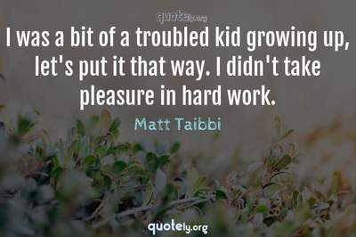 Photo Quote of I was a bit of a troubled kid growing up, let's put it that way. I didn't take pleasure in hard work.