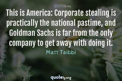 Photo Quote of This is America: Corporate stealing is practically the national pastime, and Goldman Sachs is far from the only company to get away with doing it.