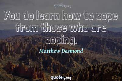 Photo Quote of You do learn how to cope from those who are coping.