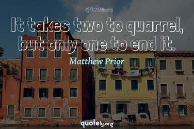 Photo Quote of It takes two to quarrel, but only one to end it.