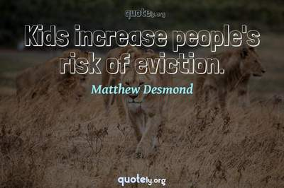 Photo Quote of Kids increase people's risk of eviction.