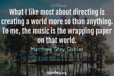 Photo Quote of What I like most about directing is creating a world more so than anything. To me, the music is the wrapping paper on that world.