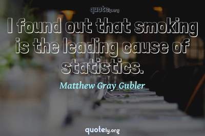 Photo Quote of I found out that smoking is the leading cause of statistics.